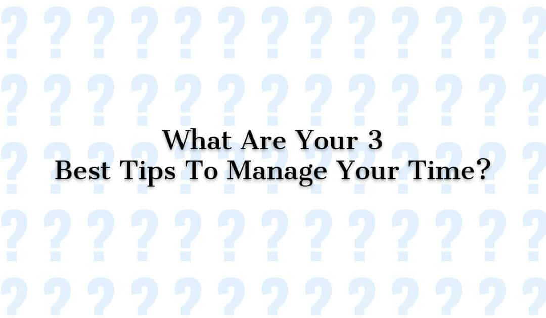 What Are Your 3 Best Tips To Manage Your Time?