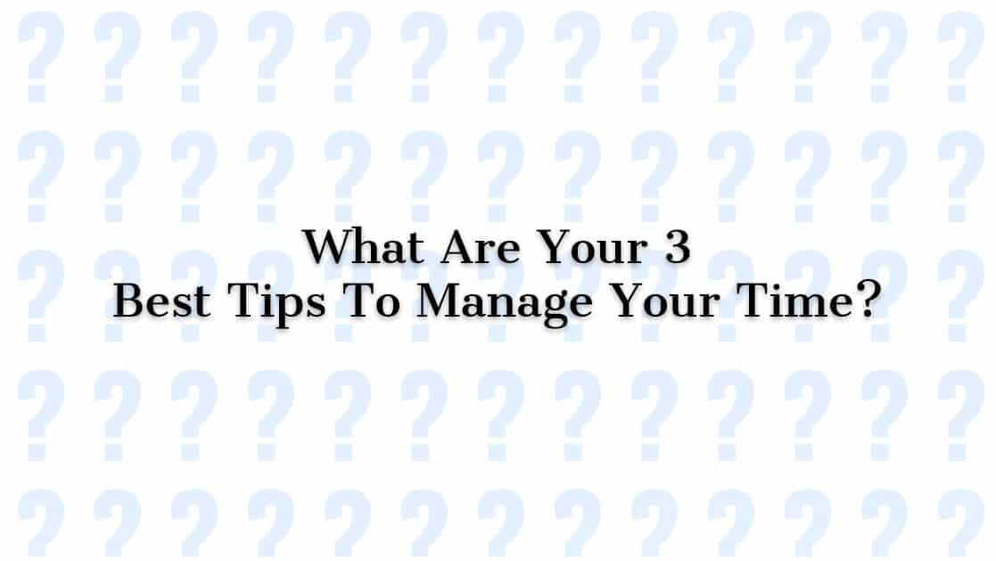 What Are Your Three 3 Best Tips To Manage Your Time?